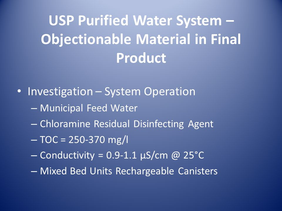 USP Purified Water System – Objectionable Material in Final Product Investigation – System Operation – Municipal Feed Water – Chloramine Residual Disinfecting Agent – TOC = 250-370 mg/l – Conductivity = 0.9-1.1 µS/cm @ 25°C – Mixed Bed Units Rechargeable Canisters