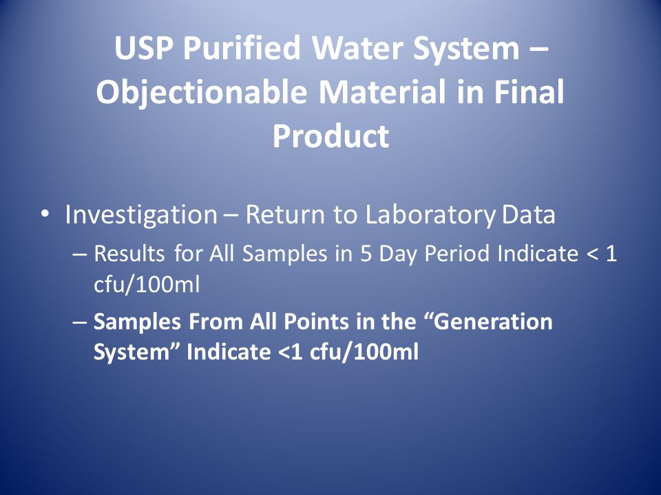 USP Purified Water System – Objectionable Material in Final Product Investigation – Return to Laboratory Data – Results for All Samples in 5 Day Period Indicate < 1 cfu/100ml – Samples From All Points in the Generation System Indicate <1 cfu/100ml
