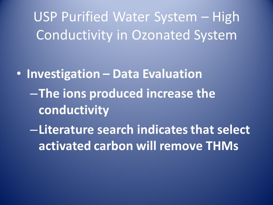 USP Purified Water System – High Conductivity in Ozonated System Investigation – Data Evaluation – The ions produced increase the conductivity – Literature search indicates that select activated carbon will remove THMs