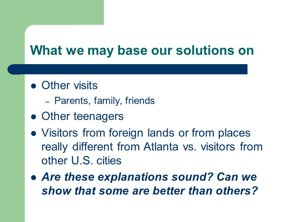 What we may base our solutions on Other visits – Parents, family, friends Other teenagers Visitors from foreign lands or from places really different from Atlanta vs.