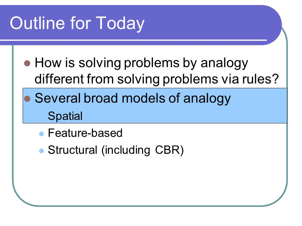 Outline for Today How is solving problems by analogy different from solving problems via rules.