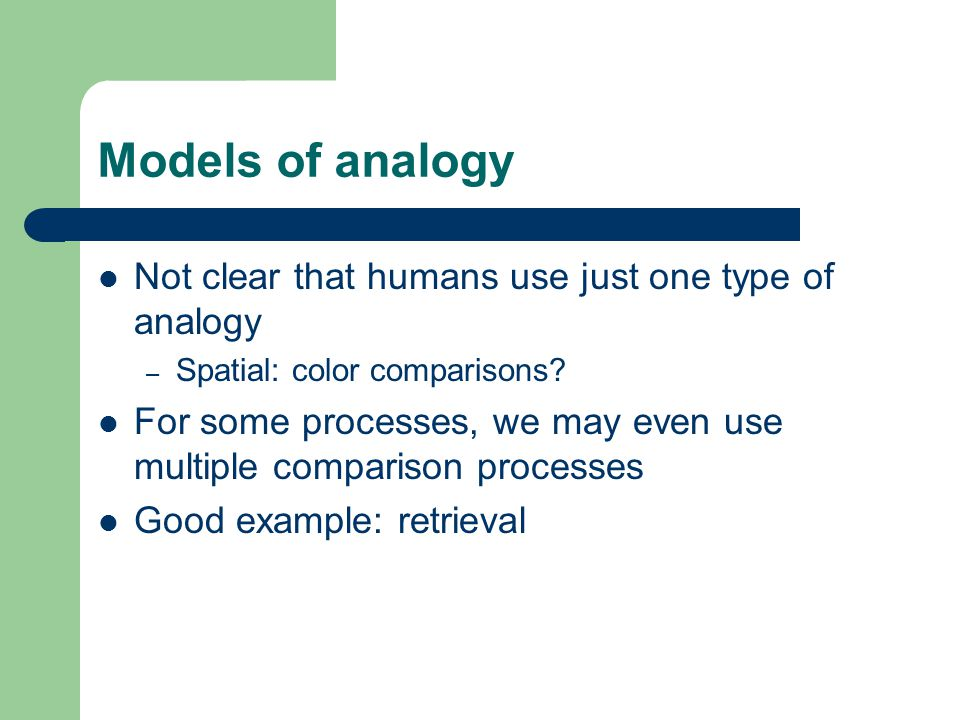 Models of analogy Not clear that humans use just one type of analogy – Spatial: color comparisons.
