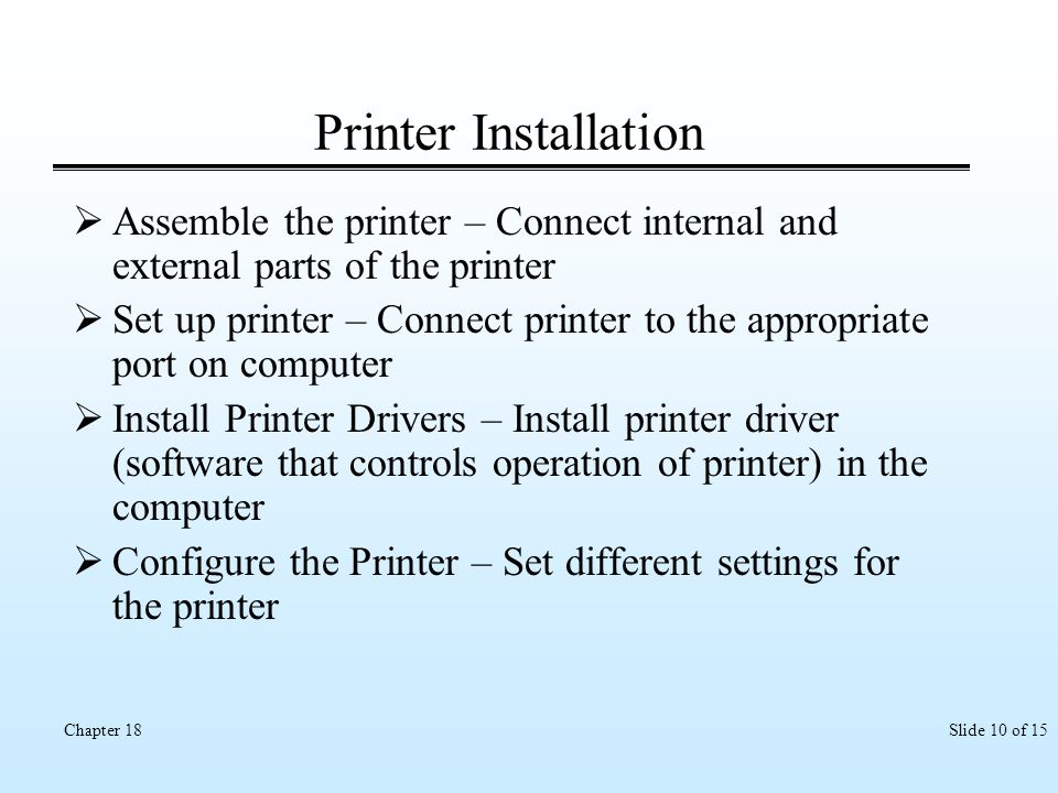 Slide 10 of 15Chapter 18 Printer Installation Assemble the printer – Connect internal and external parts of the printer Set up printer – Connect print
