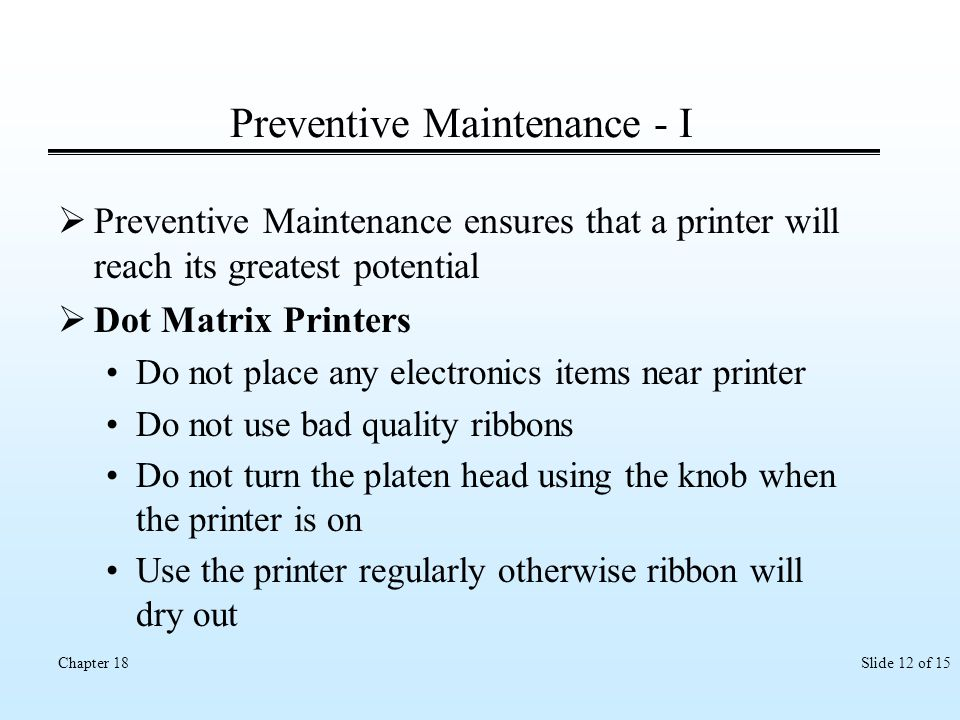 Slide 12 of 15Chapter 18 Preventive Maintenance - I Preventive Maintenance ensures that a printer will reach its greatest potential Dot Matrix Printer