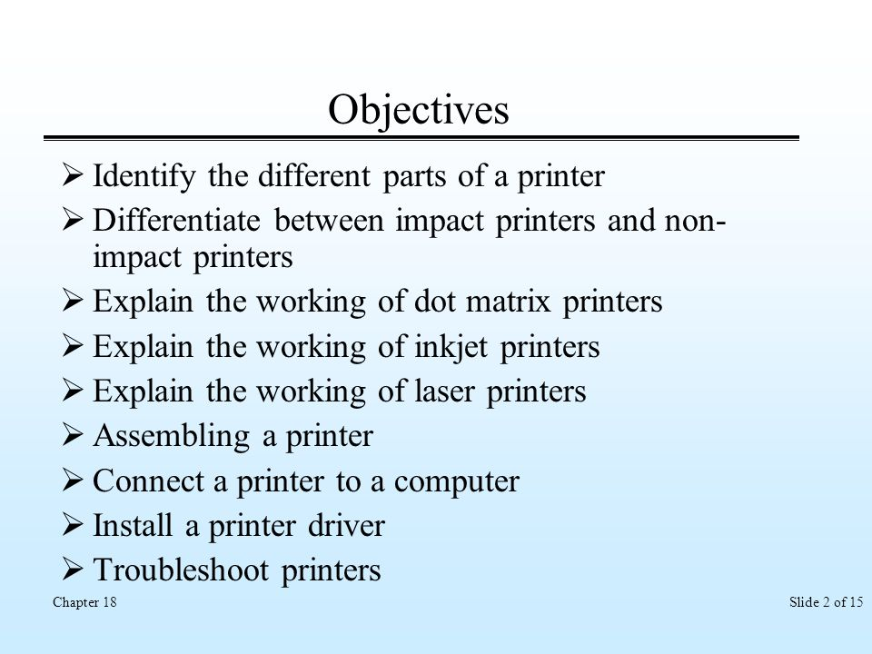 Slide 2 of 15Chapter 18 Objectives Identify the different parts of a printer Differentiate between impact printers and non- impact printers Explain th