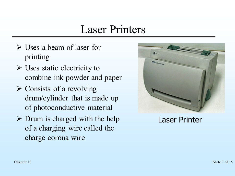 Slide 7 of 15Chapter 18 Laser Printers Uses a beam of laser for printing Uses static electricity to combine ink powder and paper Consists of a revolvi