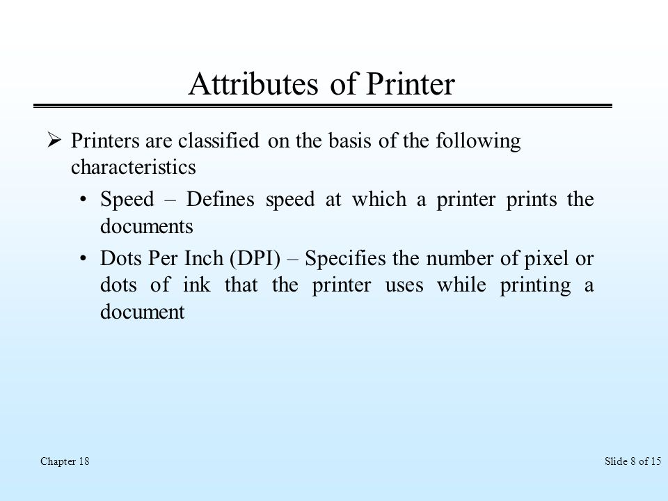 Slide 8 of 15Chapter 18 Attributes of Printer Printers are classified on the basis of the following characteristics Speed – Defines speed at which a p