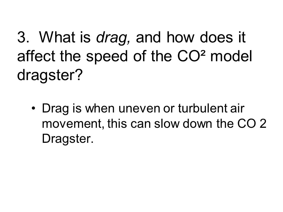 3. What is drag, and how does it affect the speed of the CO² model dragster.