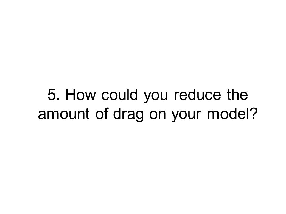 5. How could you reduce the amount of drag on your model