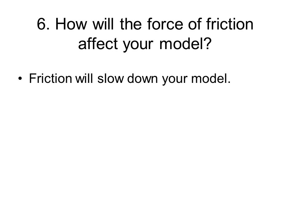 6. How will the force of friction affect your model Friction will slow down your model.