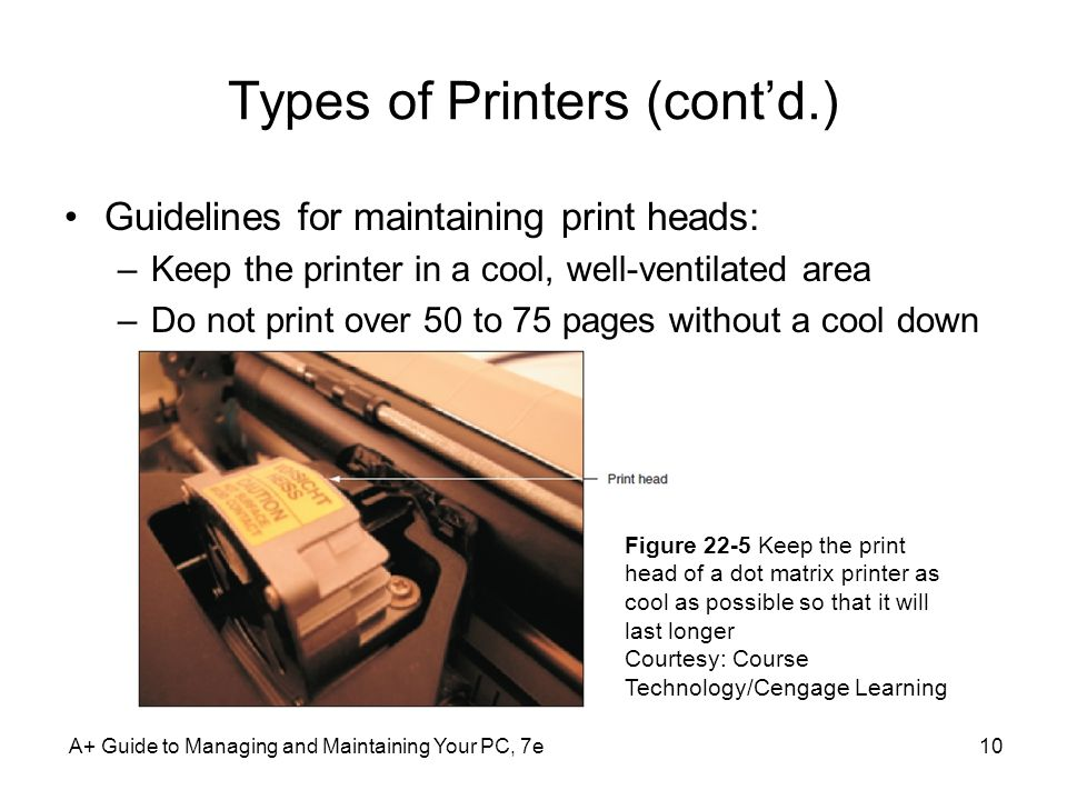 Types of Printers (contd.) Guidelines for maintaining print heads: –Keep the printer in a cool, well-ventilated area –Do not print over 50 to 75 pages