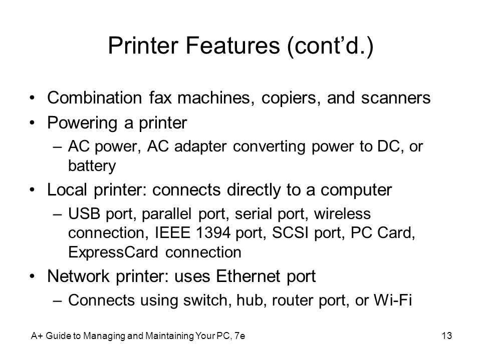 Printer Features (contd.) Combination fax machines, copiers, and scanners Powering a printer –AC power, AC adapter converting power to DC, or battery