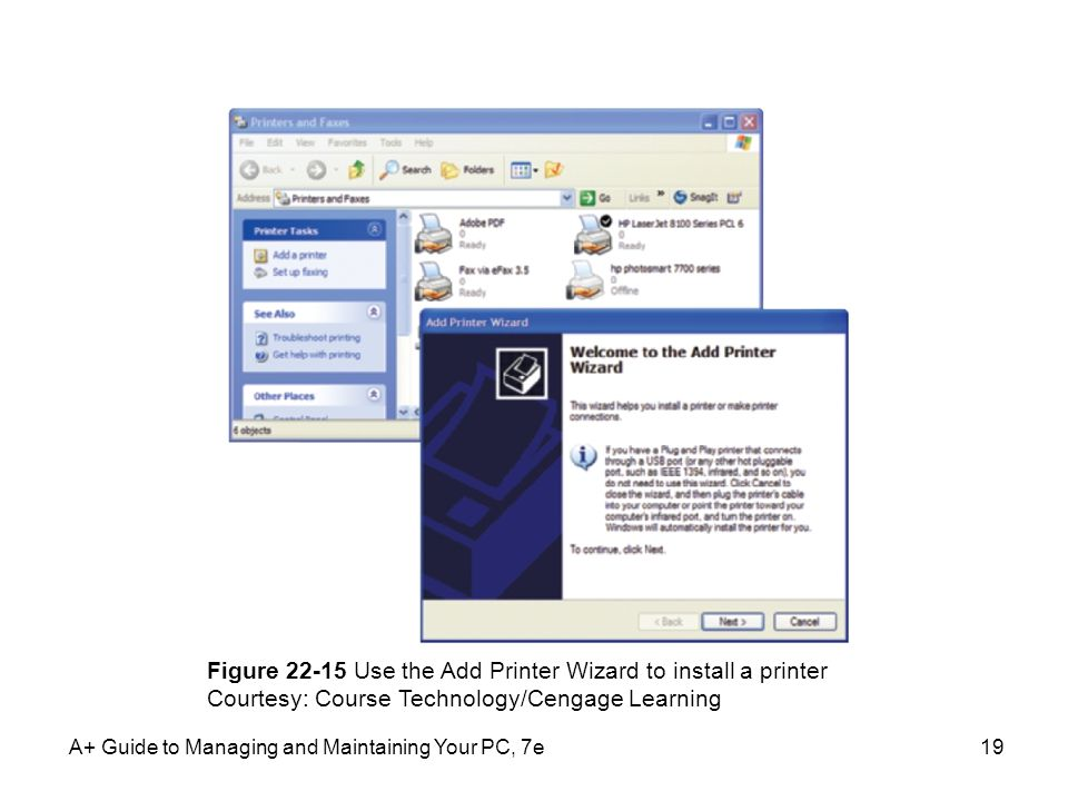 A+ Guide to Managing and Maintaining Your PC, 7e19 Figure 22-15 Use the Add Printer Wizard to install a printer Courtesy: Course Technology/Cengage Le