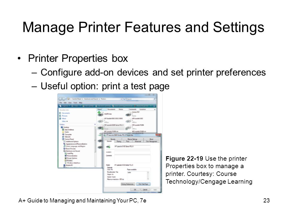 Manage Printer Features and Settings Printer Properties box –Configure add-on devices and set printer preferences –Useful option: print a test page A+