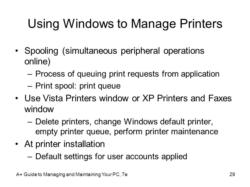 A+ Guide to Managing and Maintaining Your PC, 7e29 Using Windows to Manage Printers Spooling (simultaneous peripheral operations online) –Process of q