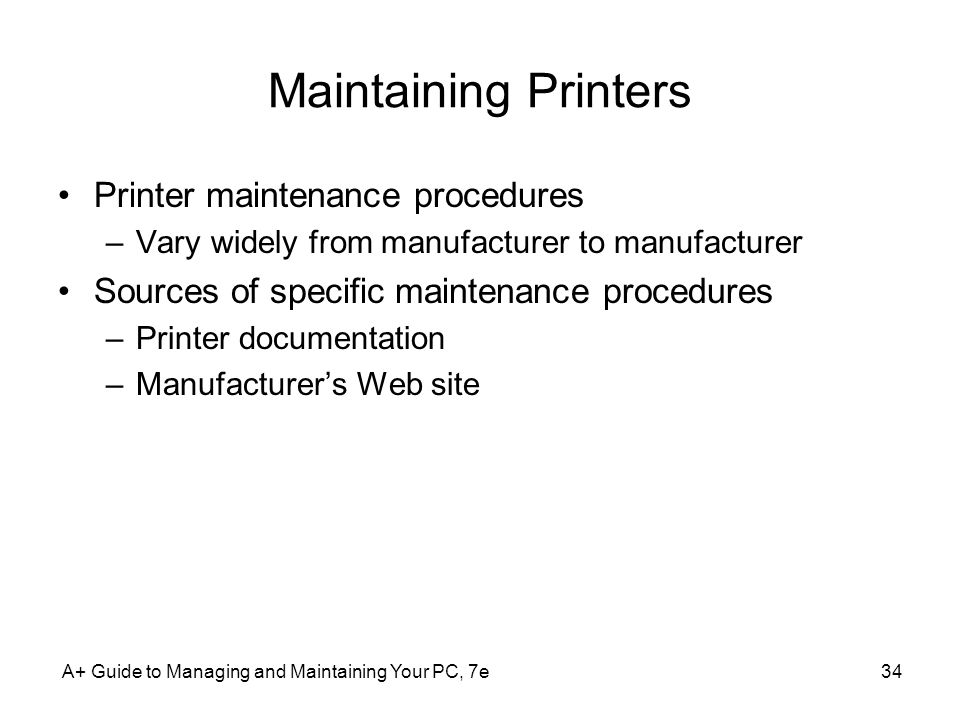 A+ Guide to Managing and Maintaining Your PC, 7e34 Maintaining Printers Printer maintenance procedures –Vary widely from manufacturer to manufacturer