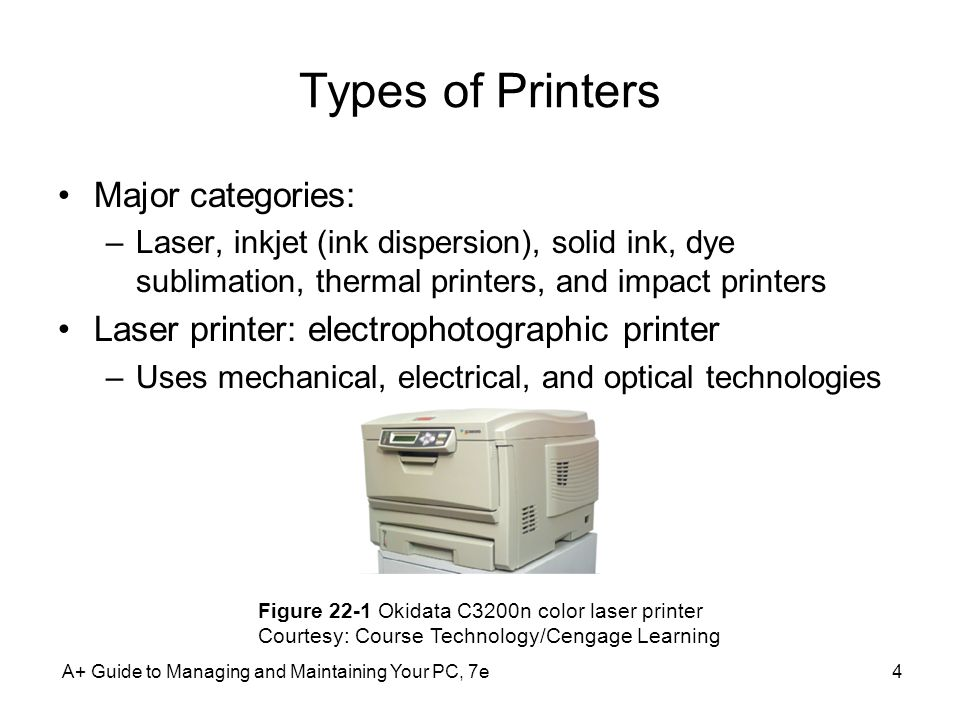 Types of Printers (contd.) Electrophotography overview –Toner placed on electrically charged rotating drum –Toner deposited on paper moving at drum speed Six steps in laser printing: –Cleaning: drum cleaned of residual toner and charge –Conditioning: drum surface charged to -600 V –Writing: laser beam writes -100 V image to drum surface –Developing: toner applied to -100 V areas of the drum –Transferring: toner drawn off drum and onto paper –Fusing: heat and pressure fuse toner to paper A+ Guide to Managing and Maintaining Your PC, 7e5