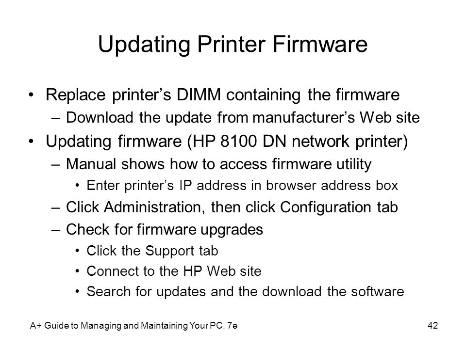 Updating Printer Firmware Replace printers DIMM containing the firmware –Download the update from manufacturers Web site Updating firmware (HP 8100 DN