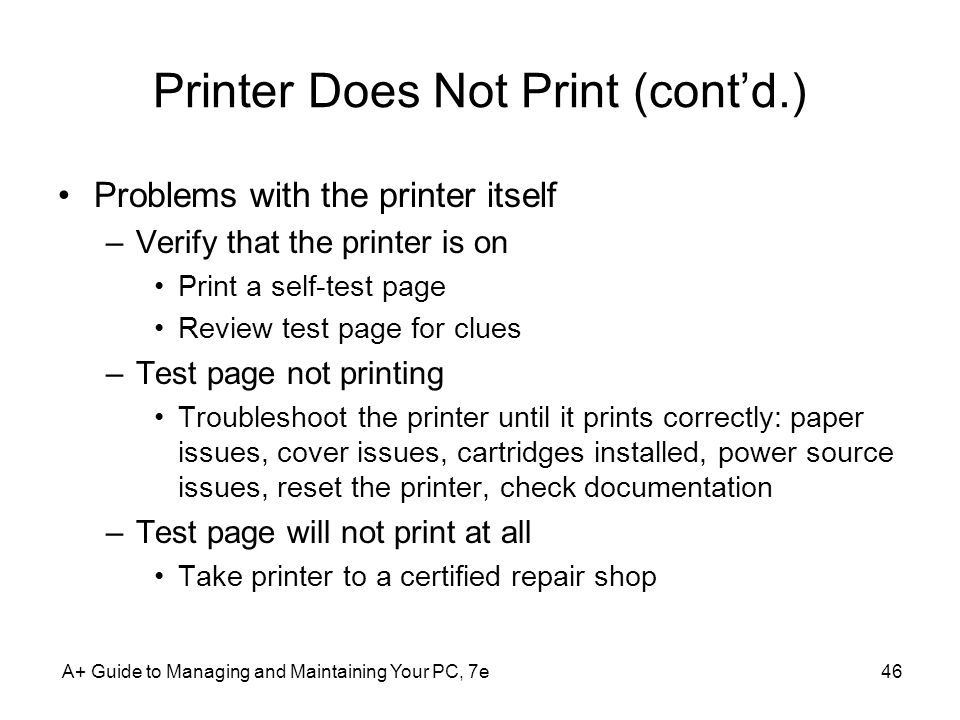 A+ Guide to Managing and Maintaining Your PC, 7e46 Printer Does Not Print (contd.) Problems with the printer itself –Verify that the printer is on Pri