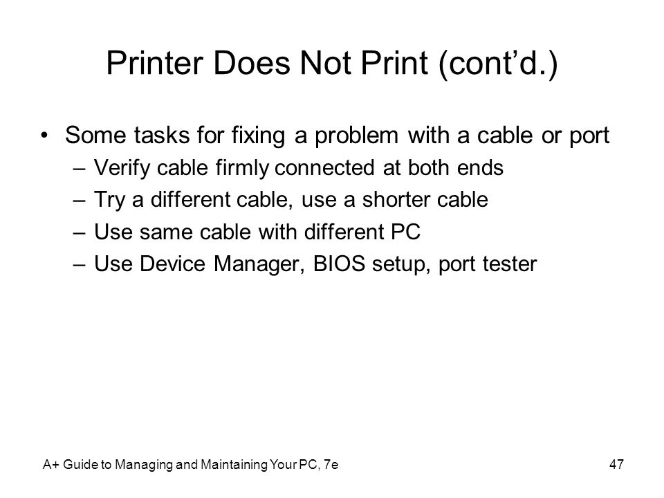 Printer Does Not Print (contd.) Some tasks for fixing a problem with a cable or port –Verify cable firmly connected at both ends –Try a different cabl