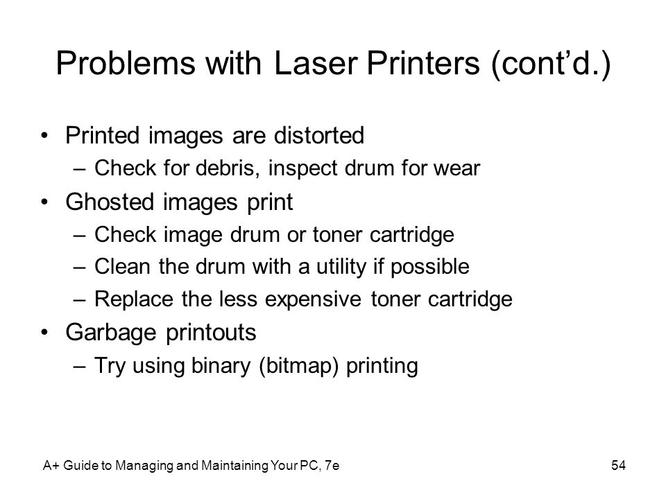 Problems with Laser Printers (contd.) Printed images are distorted –Check for debris, inspect drum for wear Ghosted images print –Check image drum or