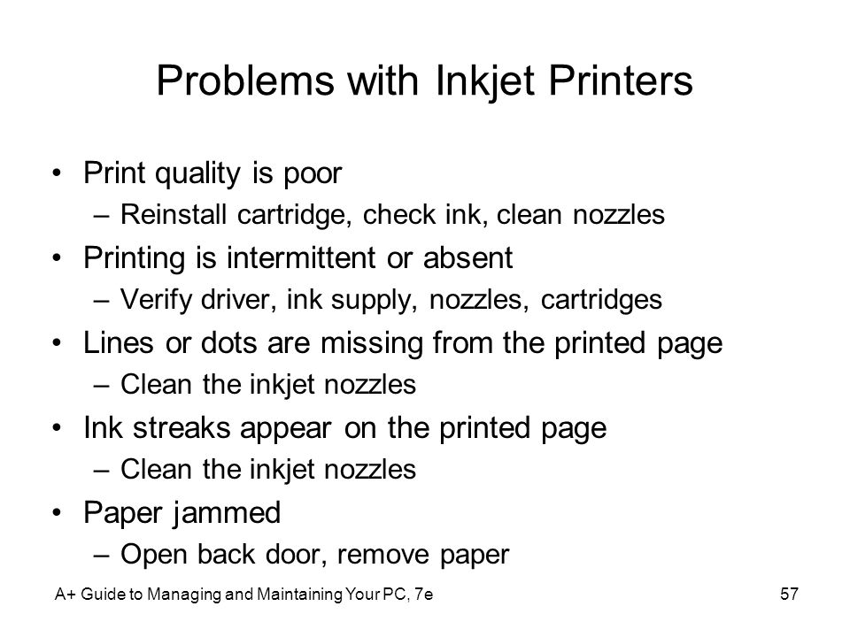 Problems with Inkjet Printers Print quality is poor –Reinstall cartridge, check ink, clean nozzles Printing is intermittent or absent –Verify driver,