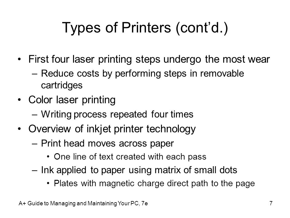 A+ Guide to Managing and Maintaining Your PC, 7e7 Types of Printers (contd.) First four laser printing steps undergo the most wear –Reduce costs by pe