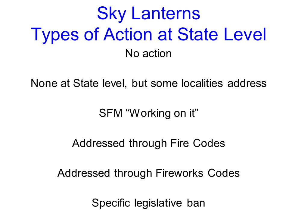 Sky Lanterns Types of Action at State Level No action None at State level, but some localities address SFM Working on it Addressed through Fire Codes Addressed through Fireworks Codes Specific legislative ban
