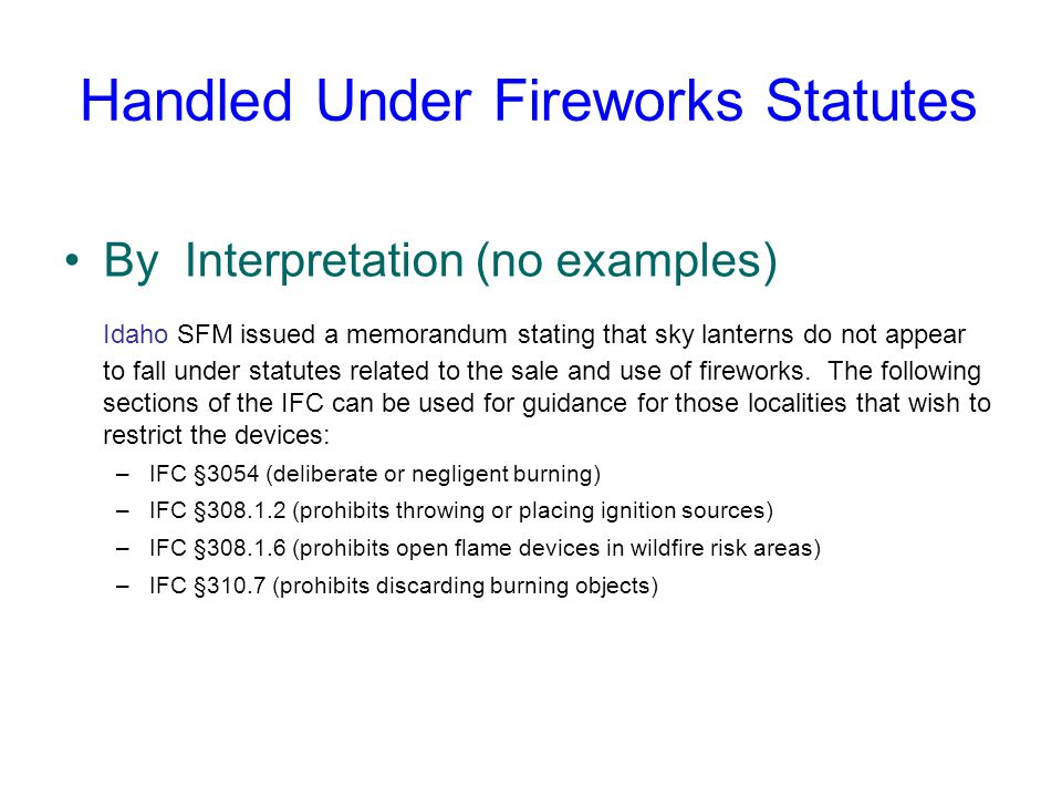 Handled Under Fireworks Statutes By Interpretation (no examples) Idaho SFM issued a memorandum stating that sky lanterns do not appear to fall under statutes related to the sale and use of fireworks.