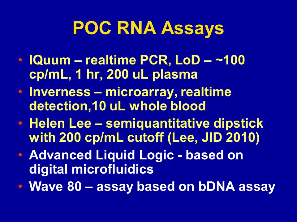 POC RNA Assays IQuum – realtime PCR, LoD – ~100 cp/mL, 1 hr, 200 uL plasma Inverness – microarray, realtime detection,10 uL whole blood Helen Lee – semiquantitative dipstick with 200 cp/mL cutoff (Lee, JID 2010) Advanced Liquid Logic - based on digital microfluidics Wave 80 – assay based on bDNA assay