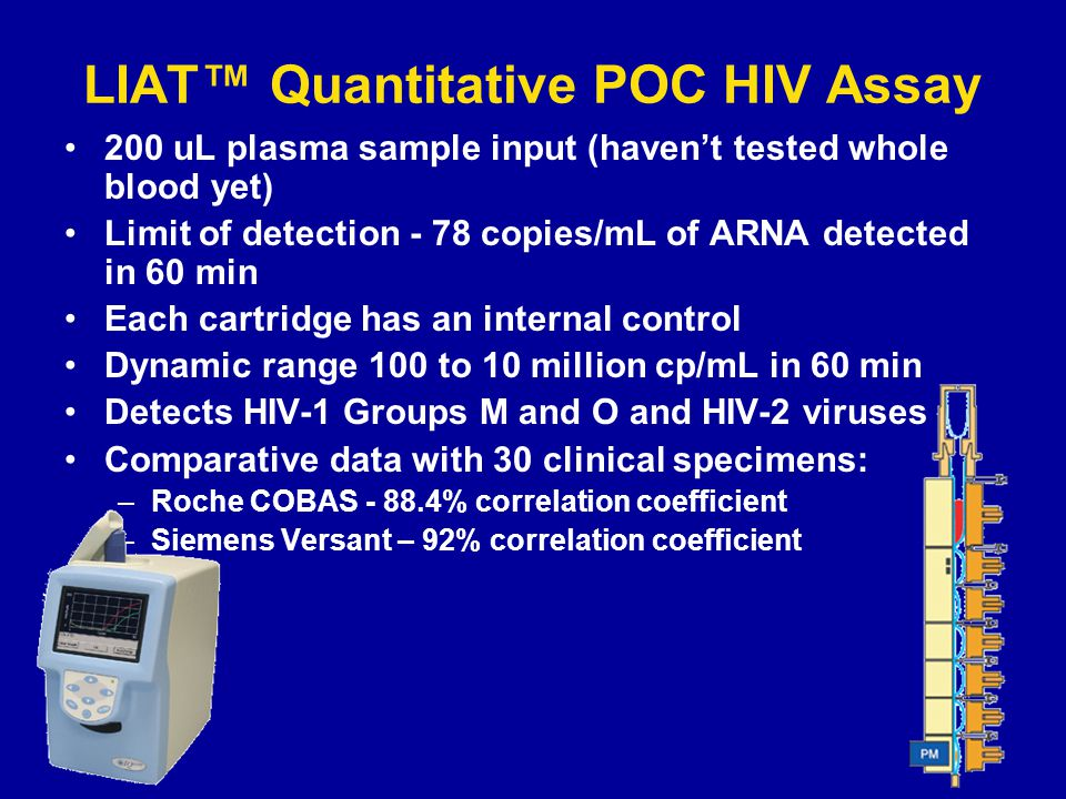 LIAT Quantitative POC HIV Assay 200 uL plasma sample input (havent tested whole blood yet) Limit of detection - 78 copies/mL of ARNA detected in 60 min Each cartridge has an internal control Dynamic range 100 to 10 million cp/mL in 60 min Detects HIV-1 Groups M and O and HIV-2 viruses Comparative data with 30 clinical specimens: –Roche COBAS - 88.4% correlation coefficient –Siemens Versant – 92% correlation coefficient