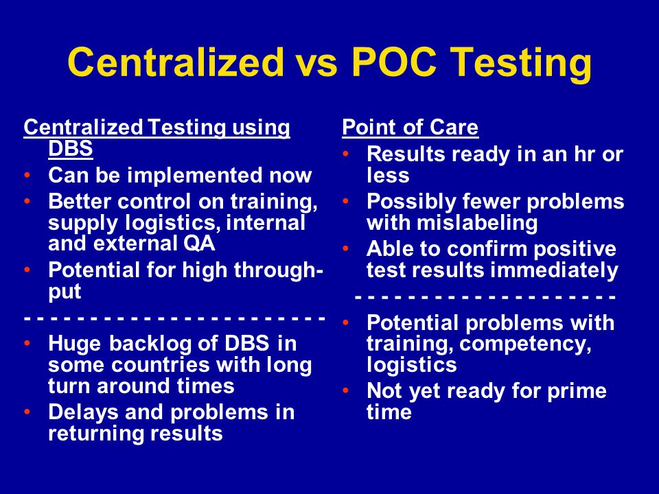 Centralized vs POC Testing Centralized Testing using DBS Can be implemented now Better control on training, supply logistics, internal and external QA Potential for high through- put - - - - - - - - - - - - - - - - - - - - - - - Huge backlog of DBS in some countries with long turn around times Delays and problems in returning results Point of Care Results ready in an hr or less Possibly fewer problems with mislabeling Able to confirm positive test results immediately - - - - - - - - - - - - - - - - - - - - Potential problems with training, competency, logistics Not yet ready for prime time