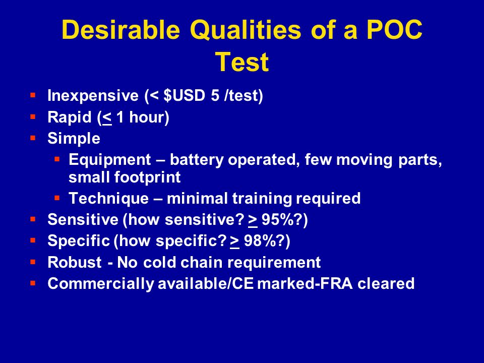 Desirable Qualities of a POC Test Inexpensive (< $USD 5 /test) Rapid (< 1 hour) Simple Equipment – battery operated, few moving parts, small footprint Technique – minimal training required Sensitive (how sensitive.