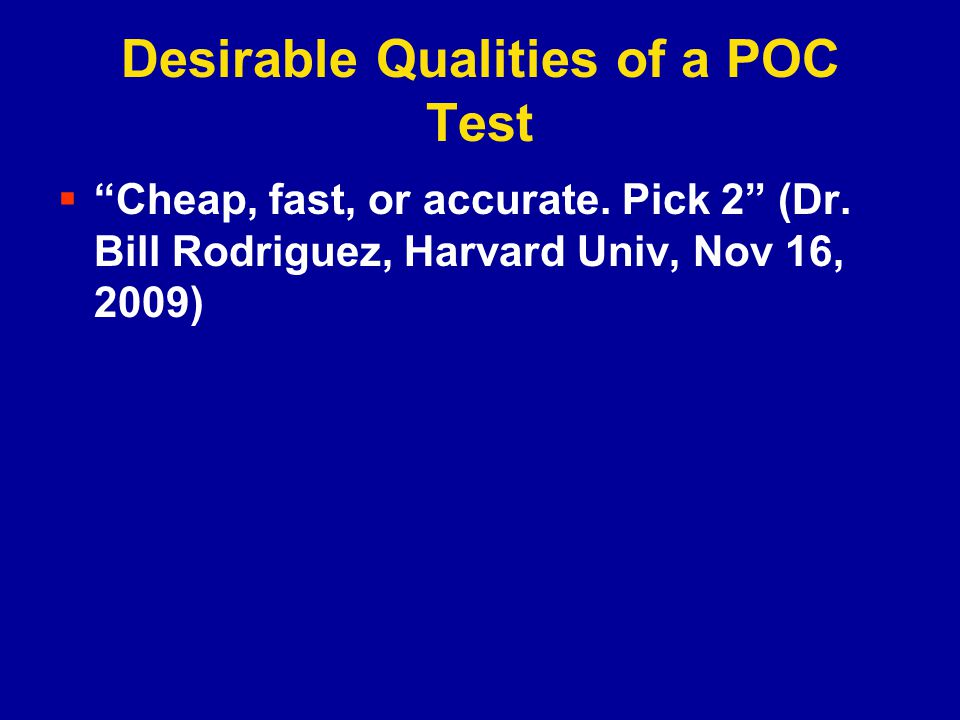 Desirable Qualities of a POC Test Cheap, fast, or accurate.