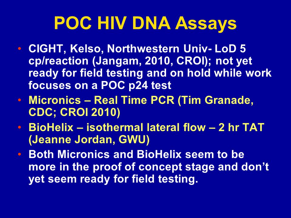 POC HIV DNA Assays CIGHT, Kelso, Northwestern Univ- LoD 5 cp/reaction (Jangam, 2010, CROI); not yet ready for field testing and on hold while work focuses on a POC p24 test Micronics – Real Time PCR (Tim Granade, CDC; CROI 2010) BioHelix – isothermal lateral flow – 2 hr TAT (Jeanne Jordan, GWU) Both Micronics and BioHelix seem to be more in the proof of concept stage and dont yet seem ready for field testing.