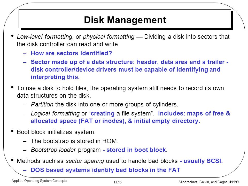 Silberschatz, Galvin, and Gagne 1999 13.15 Applied Operating System Concepts Disk Management Low-level formatting, or physical formatting Dividing a disk into sectors that the disk controller can read and write.