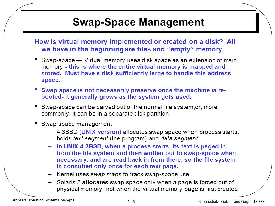 Silberschatz, Galvin, and Gagne 1999 13.16 Applied Operating System Concepts Swap-Space Management How is virtual memory implemented or created on a d