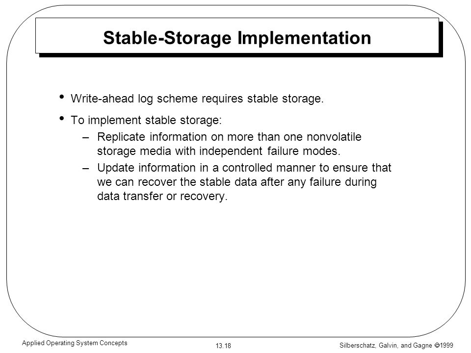 Silberschatz, Galvin, and Gagne 1999 13.18 Applied Operating System Concepts Stable-Storage Implementation Write-ahead log scheme requires stable storage.