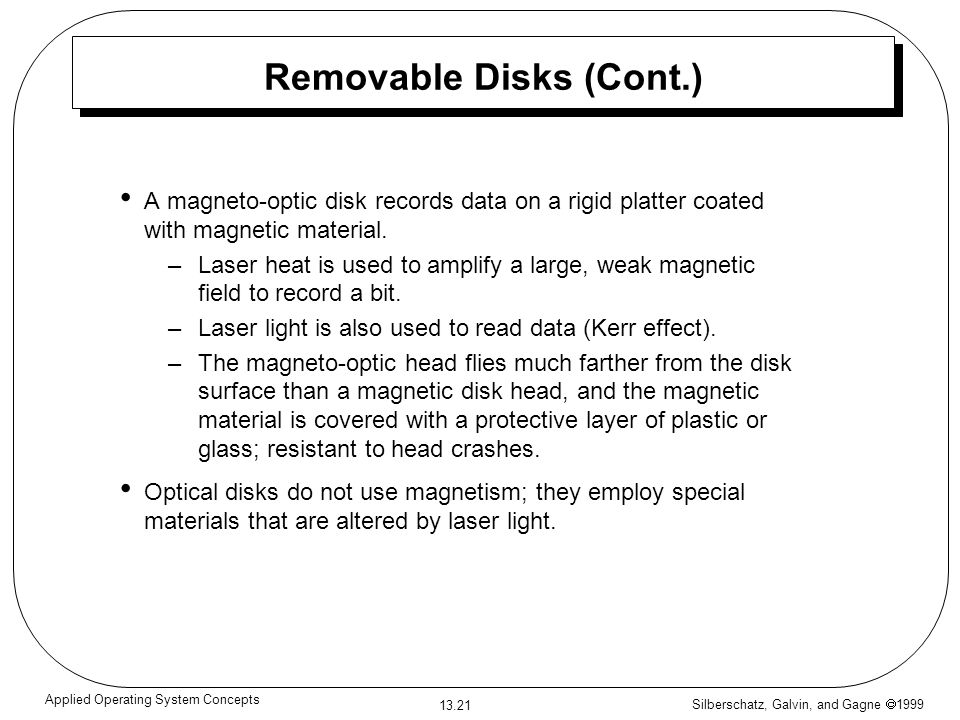 Silberschatz, Galvin, and Gagne 1999 13.21 Applied Operating System Concepts Removable Disks (Cont.) A magneto-optic disk records data on a rigid platter coated with magnetic material.