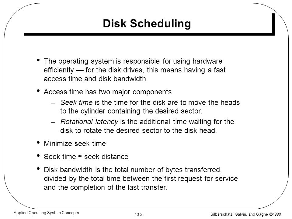 Silberschatz, Galvin, and Gagne 1999 13.3 Applied Operating System Concepts Disk Scheduling The operating system is responsible for using hardware efficiently for the disk drives, this means having a fast access time and disk bandwidth.