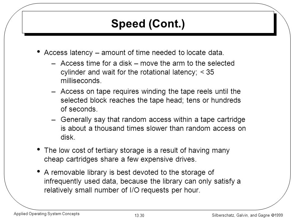 Silberschatz, Galvin, and Gagne 1999 13.30 Applied Operating System Concepts Speed (Cont.) Access latency – amount of time needed to locate data.