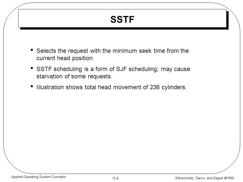 Silberschatz, Galvin, and Gagne 1999 13.7 Applied Operating System Concepts SSTF (Cont.) head movement of 236 cylinders