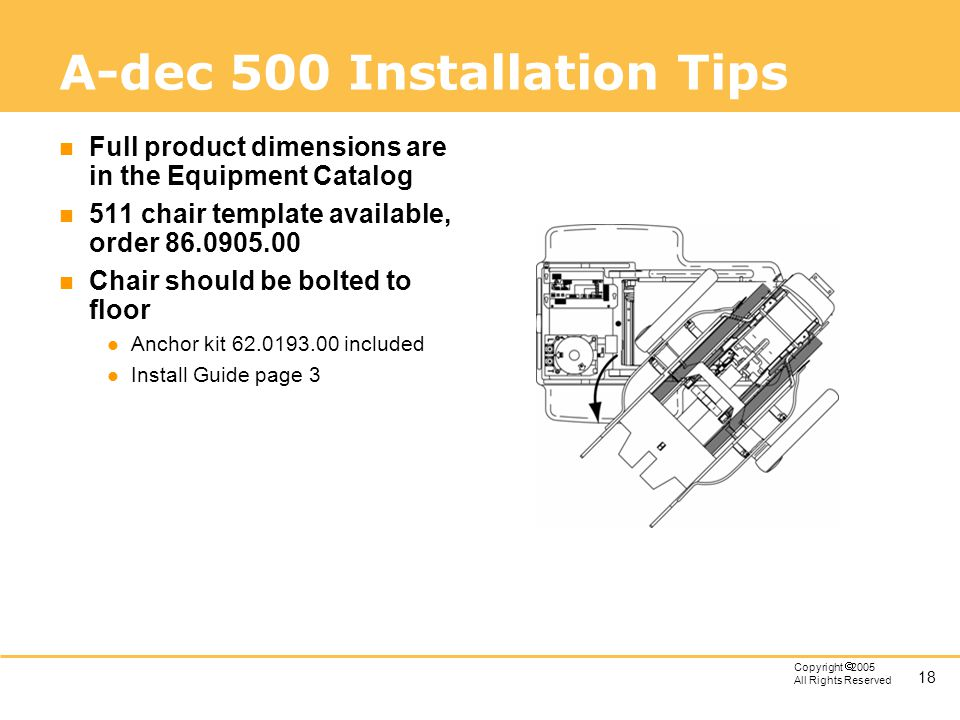 18 Copyright 2005 All Rights Reserved A-dec 500 Installation Tips n Full product dimensions are in the Equipment Catalog n 511 chair template availabl