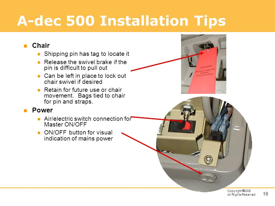 19 Copyright 2005 All Rights Reserved A-dec 500 Installation Tips n Chair l Shipping pin has tag to locate it l Release the swivel brake if the pin is