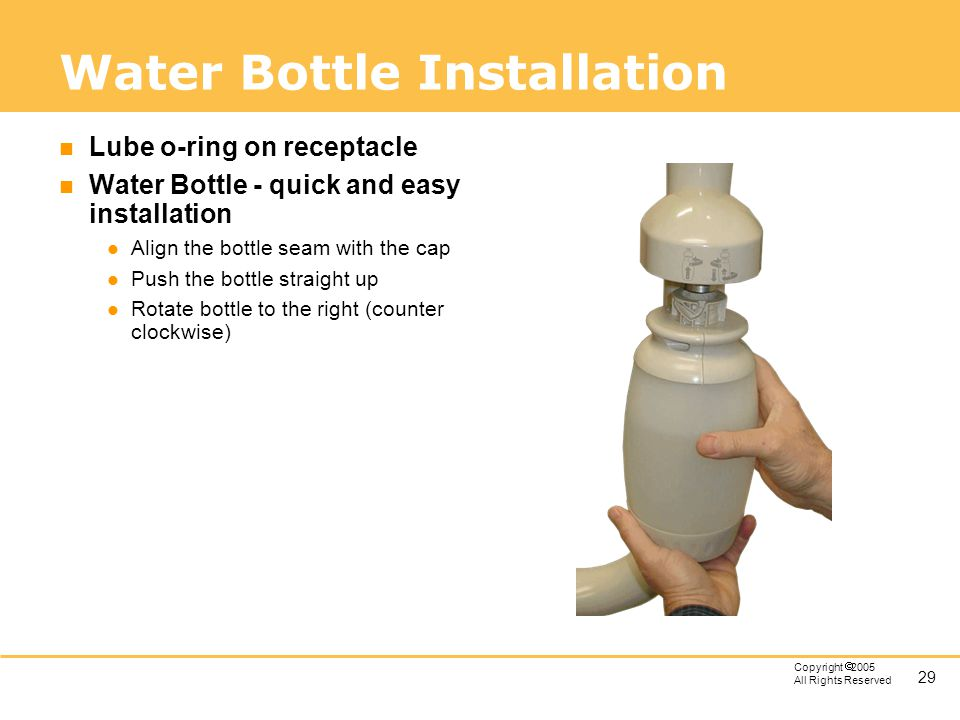 29 Copyright 2005 All Rights Reserved Water Bottle Installation n Lube o-ring on receptacle n Water Bottle - quick and easy installation l Align the b