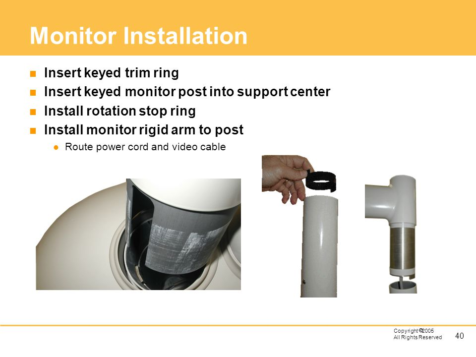 40 Copyright 2005 All Rights Reserved Monitor Installation n Insert keyed trim ring n Insert keyed monitor post into support center n Install rotation