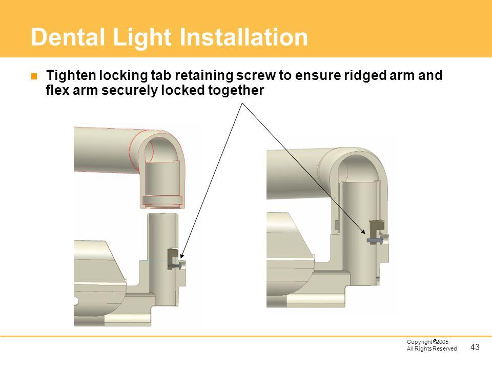 43 Copyright 2005 All Rights Reserved Dental Light Installation n Tighten locking tab retaining screw to ensure ridged arm and flex arm securely locke
