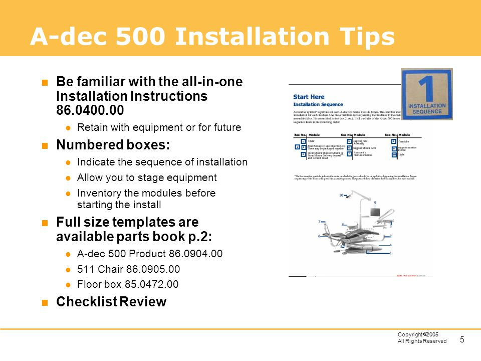 5 Copyright 2005 All Rights Reserved A-dec 500 Installation Tips n Be familiar with the all-in-one Installation Instructions 86.0400.00 l Retain with
