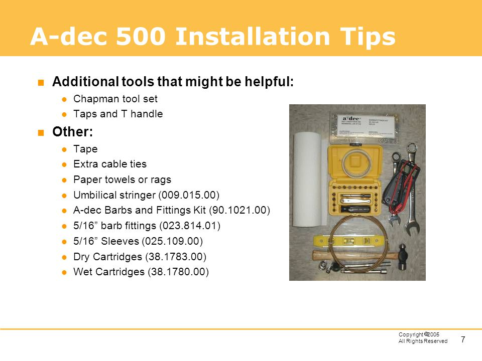 7 Copyright 2005 All Rights Reserved A-dec 500 Installation Tips n Additional tools that might be helpful: l Chapman tool set l Taps and T handle n Ot