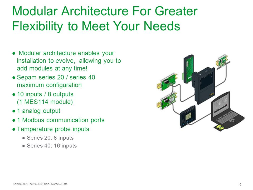 Schneider Electric 10 - Division - Name – Date Modular Architecture For Greater Flexibility to Meet Your Needs Modular architecture enables your installation to evolve, allowing you to add modules at any time.